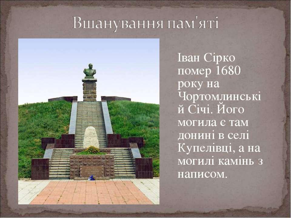 Іван Сірко помер 1680 року на Чортомлинській Січі. Його могила є там донині в...