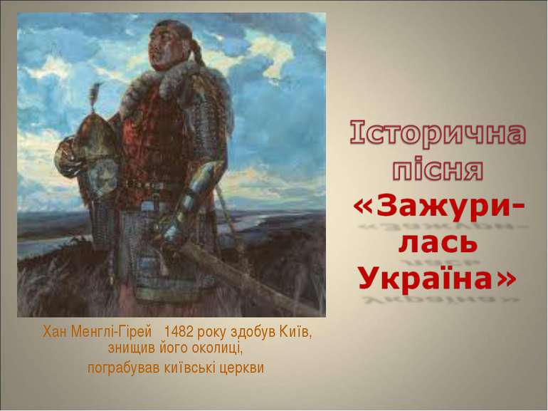 Хан Менглі-Гірей 1482 року здобув Київ, знищив його околиці, пограбував київс...