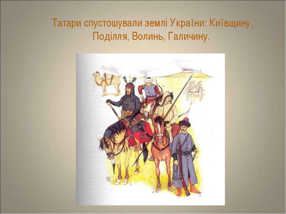 Татари спустошували землі України: Київщину, Поділля, Волинь, Галичину.