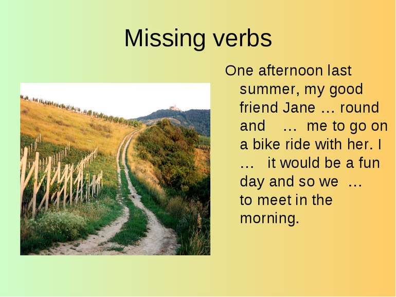 Missing verbs One afternoon last summer, my good friend Jane … round and … me...