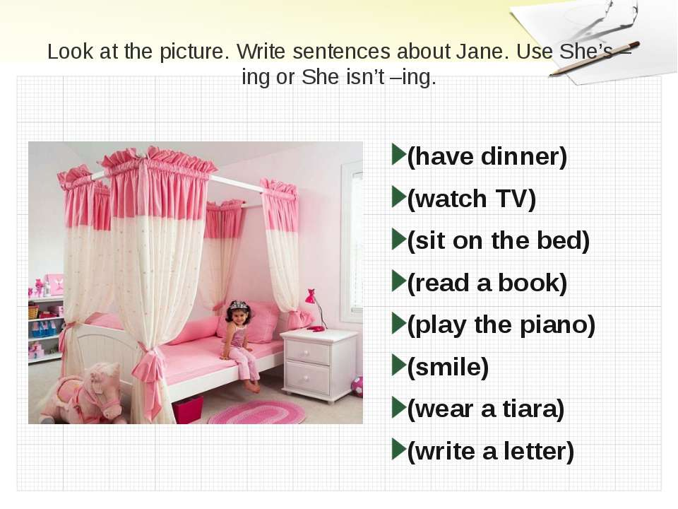 Look at the picture. Write sentences about Jane. Use She's –ing or She isn't ...
