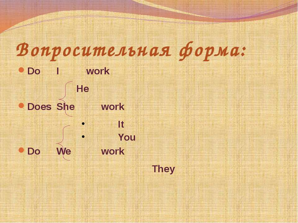 Вопросительная форма: Do I work He Does She work It You Do We work They