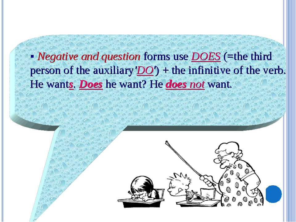 § Negative and question forms use DOES (=the third person of the auxiliary'DO...
