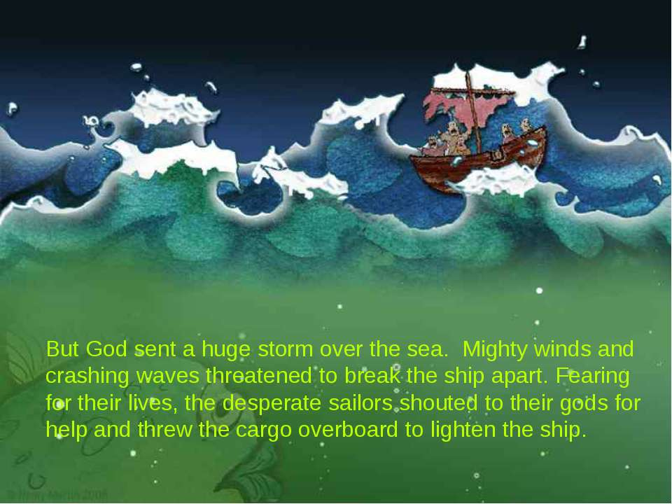 But God sent a huge storm over the sea. Mighty winds and crashing waves threa...