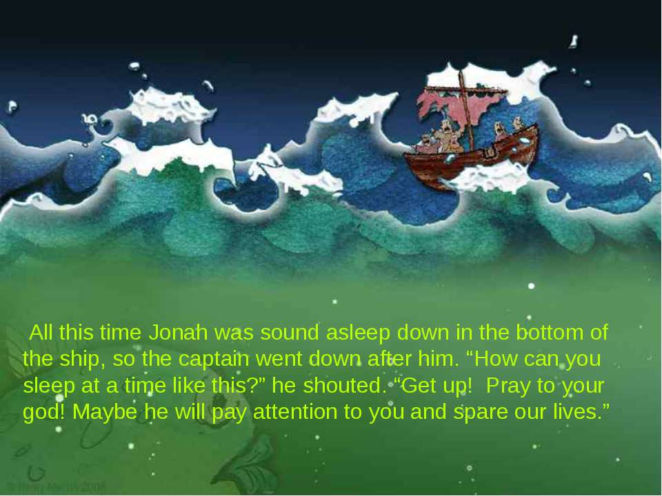 All this time Jonah was sound asleep down in the bottom of the ship, so the ...