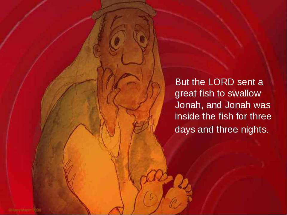But the LORD sent a great fish to swallow Jonah, and Jonah was inside the fis...