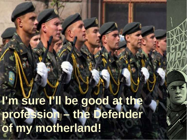 I'm sure I'll be good at the profession – the Defender of my motherland!