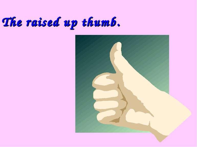 The raised up thumb.