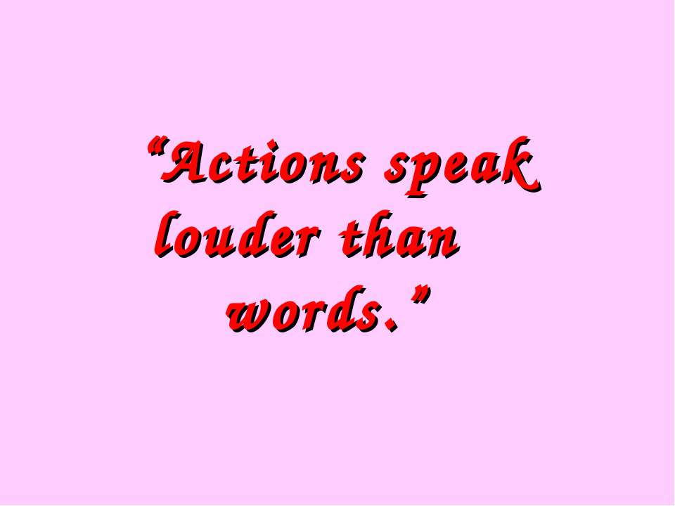 """Actions speak louder than words."""