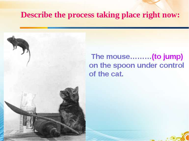 Describe the process taking place right now: The mouse………(to jump) on the spo...