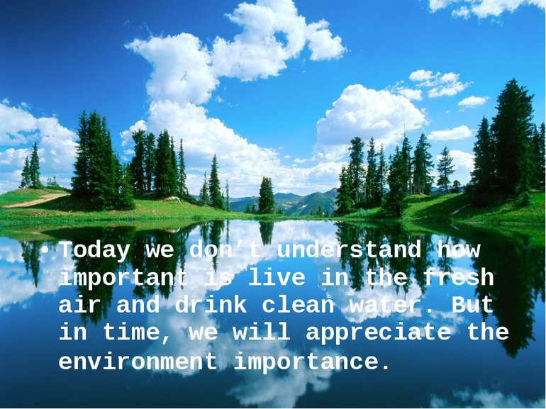 Today we don't understand how important is live in the fresh air and drink cl...