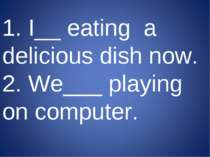 1. I__ eating a delicious dish now. 2. We___ playing on computer.