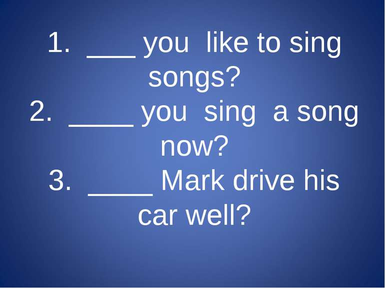 1. ___ you like to sing songs? 2. ____ you sing a song now? 3. ____ Mark driv...