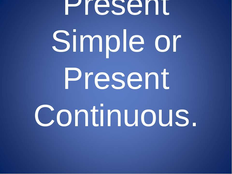 Present Simple or Present Continuous.