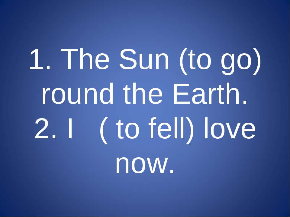 1. The Sun (to go) round the Earth. 2. I ( to fell) love now.