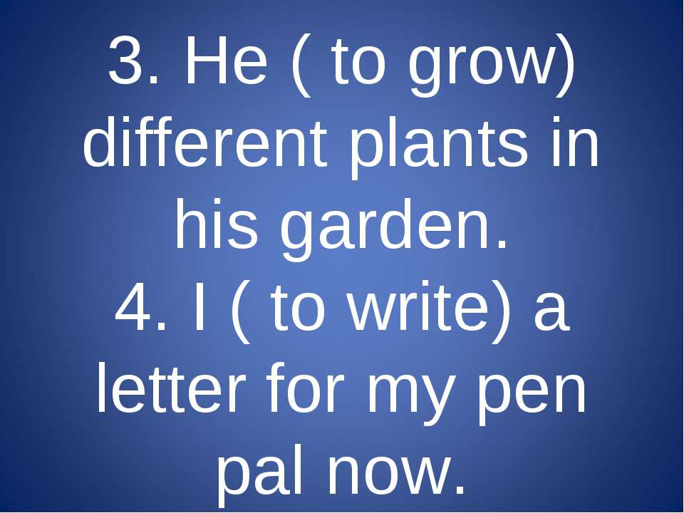 3. He ( to grow) different plants in his garden. 4. I ( to write) a letter fo...
