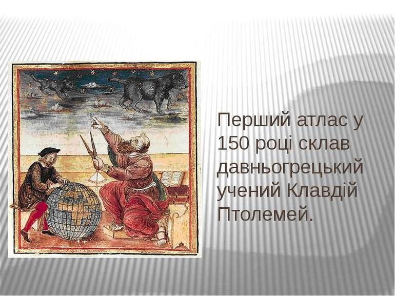 Перший атлас у 150 році склав давньогрецький учений Клавдій Птолемей.