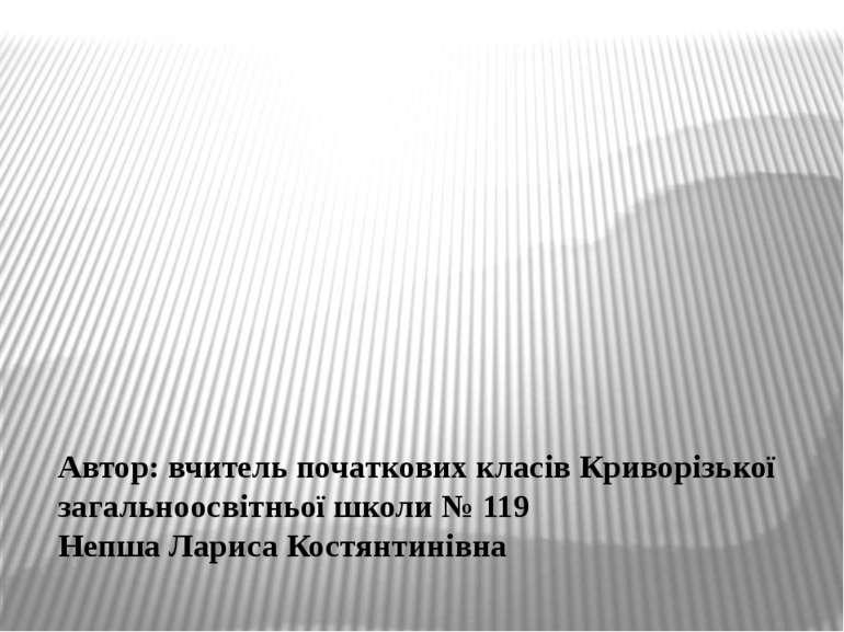 Автор: вчитель початкових класів Криворізької загальноосвітньої школи № 119 Н...
