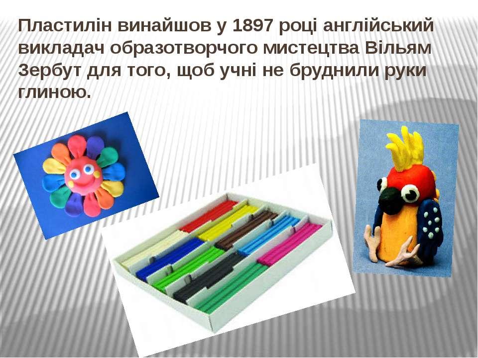 Пластилін винайшов у 1897 році англійський викладач образотворчого мистецтва ...