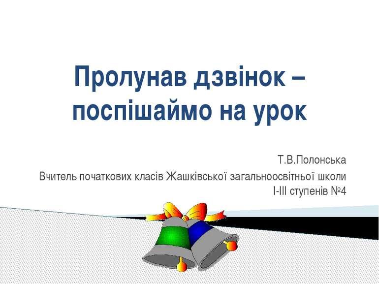 Т.В.Полонська Вчитель початкових класів Жашківської загальноосвітньої школи І...