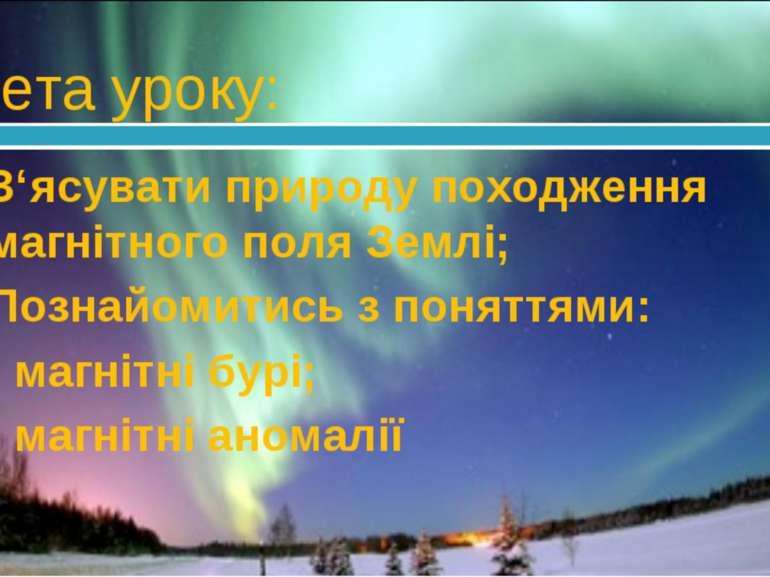 Мета уроку: З'ясувати природу походження магнітного поля Землі; Познайомитись...