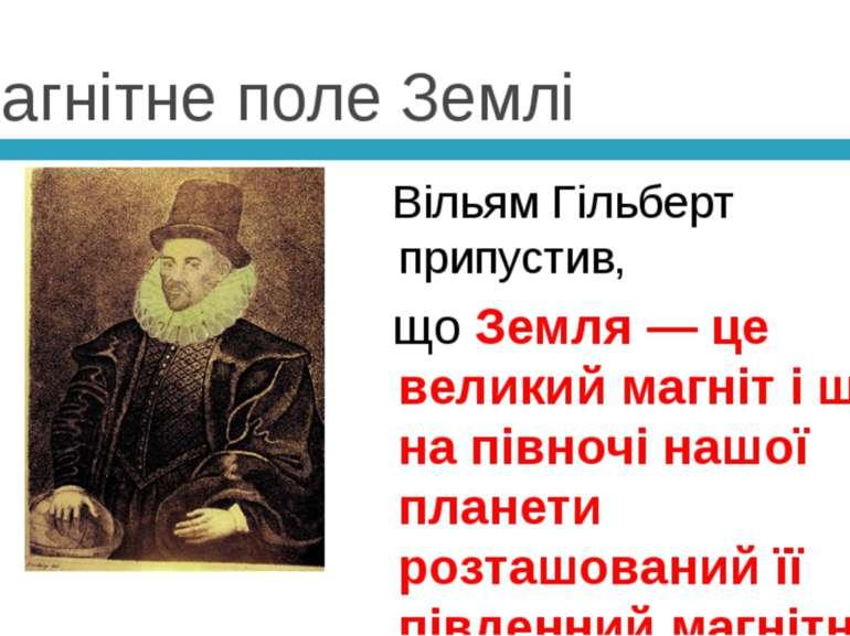 Магнітне поле Землі Вільям Гільберт припустив, що Земля — це великий магніт і...