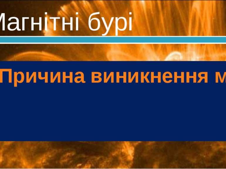 Магнітні бурі Причина виникнення магнітних бур – сонячна активність