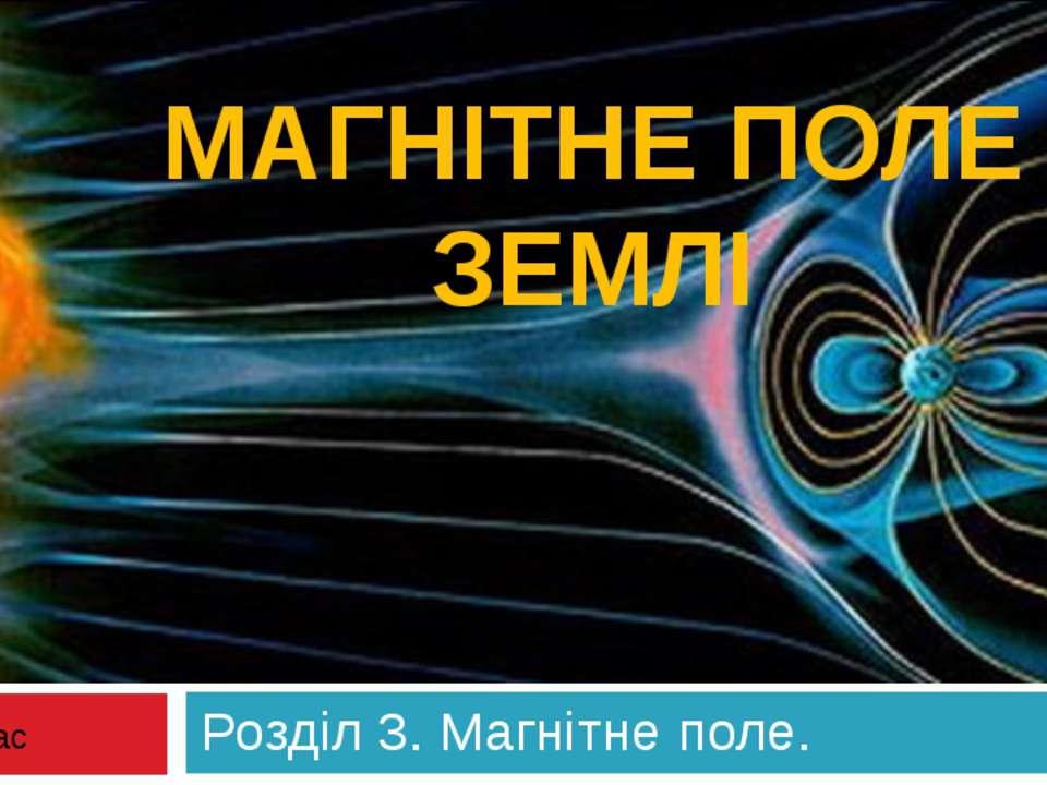 МАГНІТНЕ ПОЛЕ ЗЕМЛІ Розділ 3. Магнітне поле. 9 клас