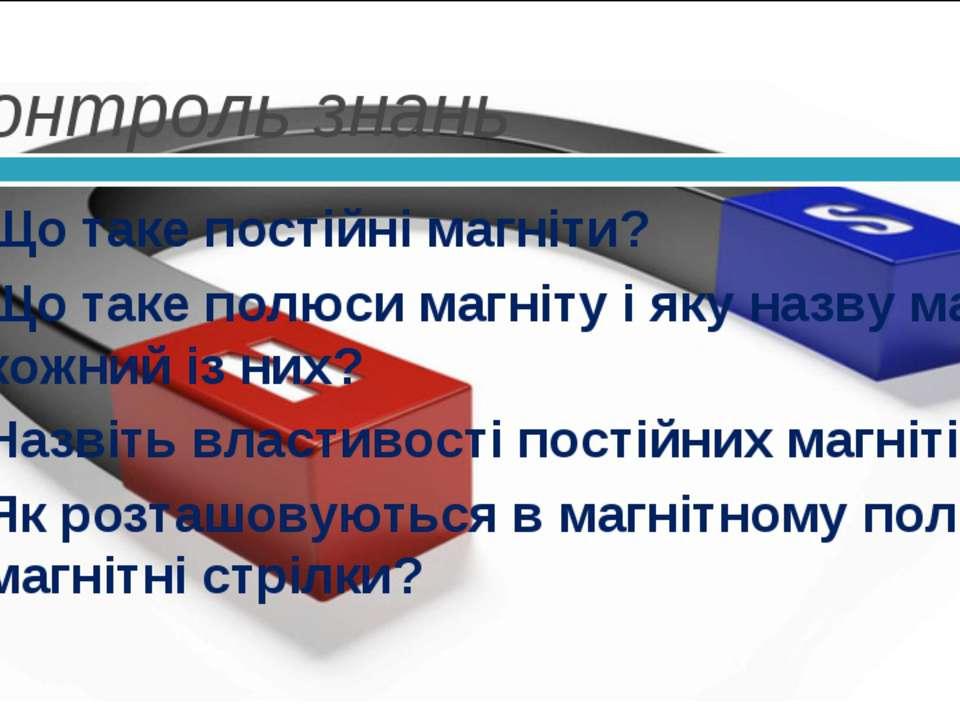 Контроль знань Що таке постійні магніти? Що таке полюси магніту і яку назву м...