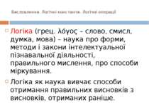 Висловлення. Логічні константи. Логічні операції Логіка (грец. λόγος – слово,...