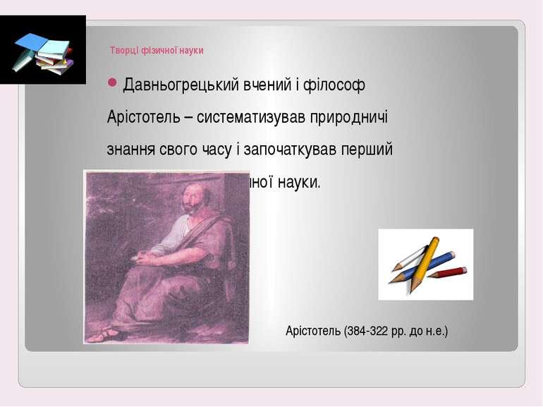 Творці фізичної науки Давньогрецький вчений і філософ Арістотель – систематиз...