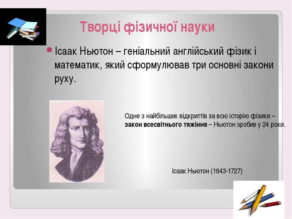 Творці фізичної науки Ісаак Ньютон – геніальний англійський фізик і математик...