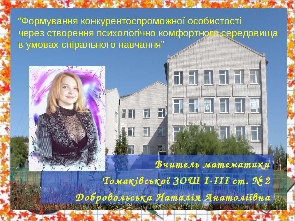 Вчитель математики Томаківської ЗОШ І-ІІІ ст. № 2 Добровольська Наталія Анато...