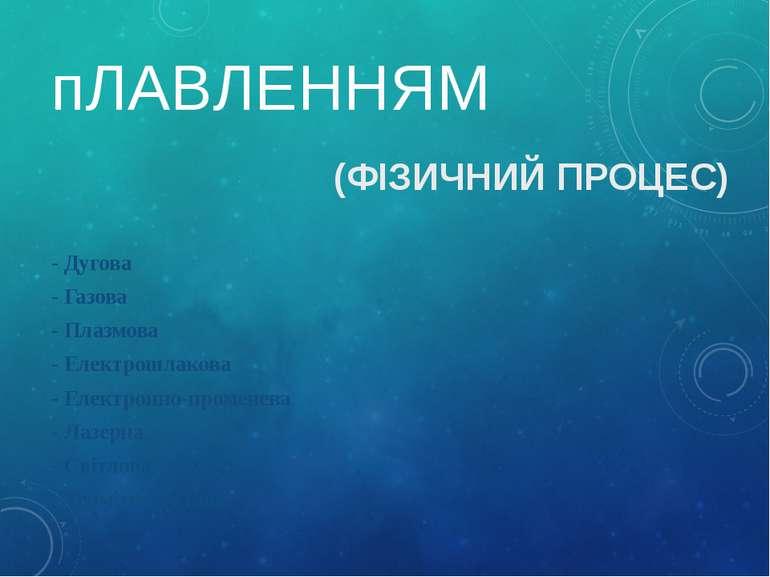 пЛАВЛЕННЯМ (ФІЗИЧНИЙ ПРОЦЕС) - Дугова - Газова - Плазмова - Електрошлакова - ...