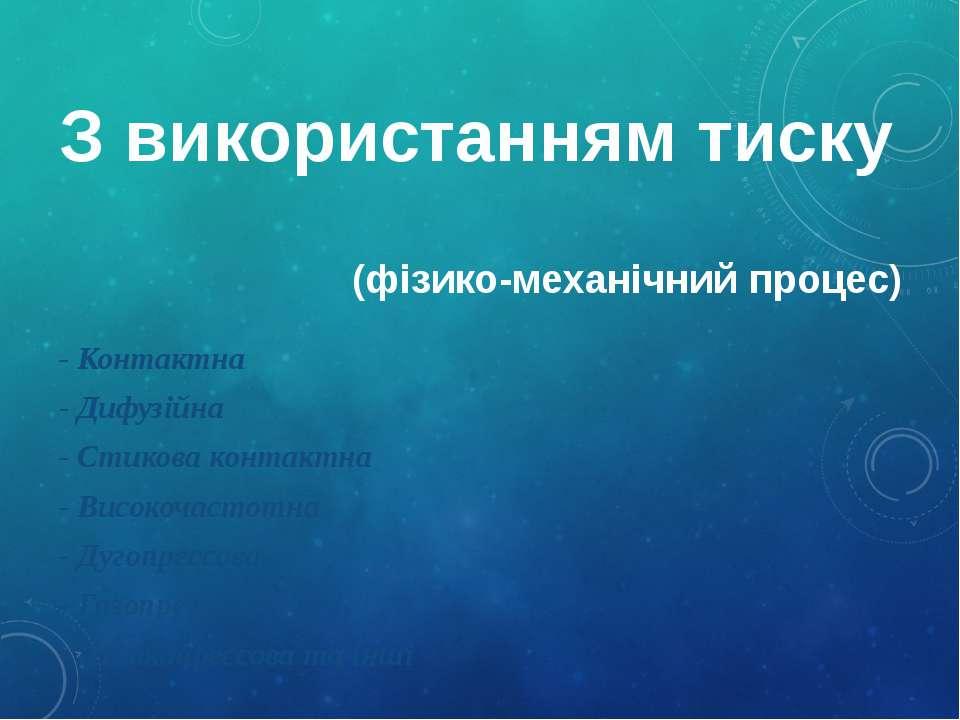 З використанням тиску (фізико-механічний процес) - Контактна - Дифузійна - Ст...