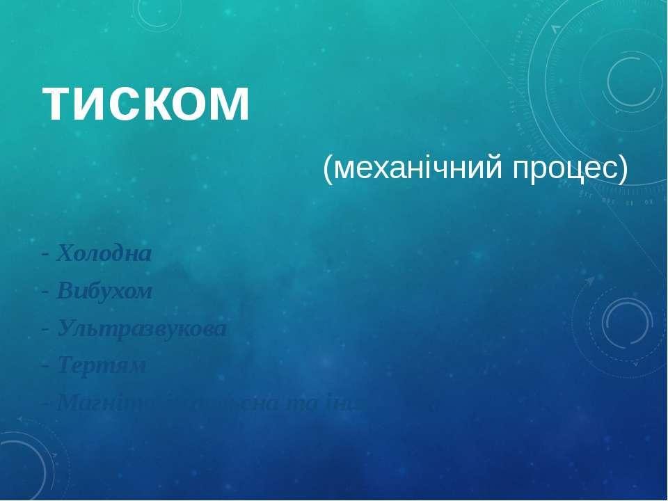 тиском (механічний процес) - Холодна - Вибухом - Ультразвукова - Тертям - Маг...