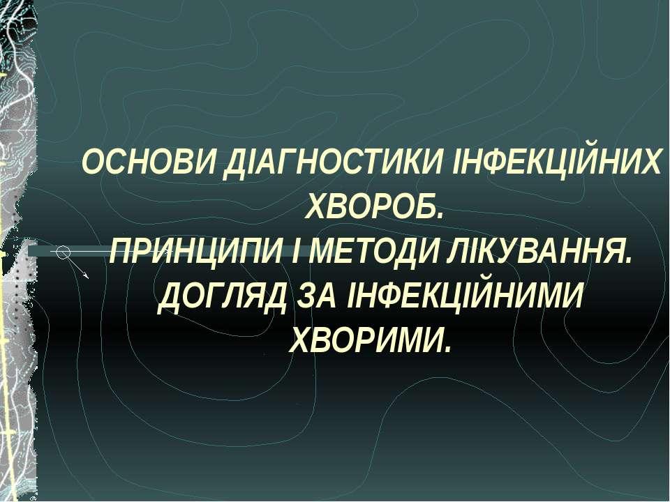 ОСНОВИ ДІАГНОСТИКИ ІНФЕКЦІЙНИХ ХВОРОБ. ПРИНЦИПИ І МЕТОДИ ЛІКУВАННЯ. ДОГЛЯД ЗА...