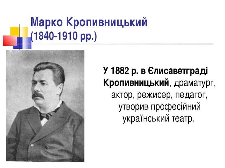 Марко Кропивницький (1840-1910 рр.) У 1882 р. в Єлисаветграді Кропивницький, ...