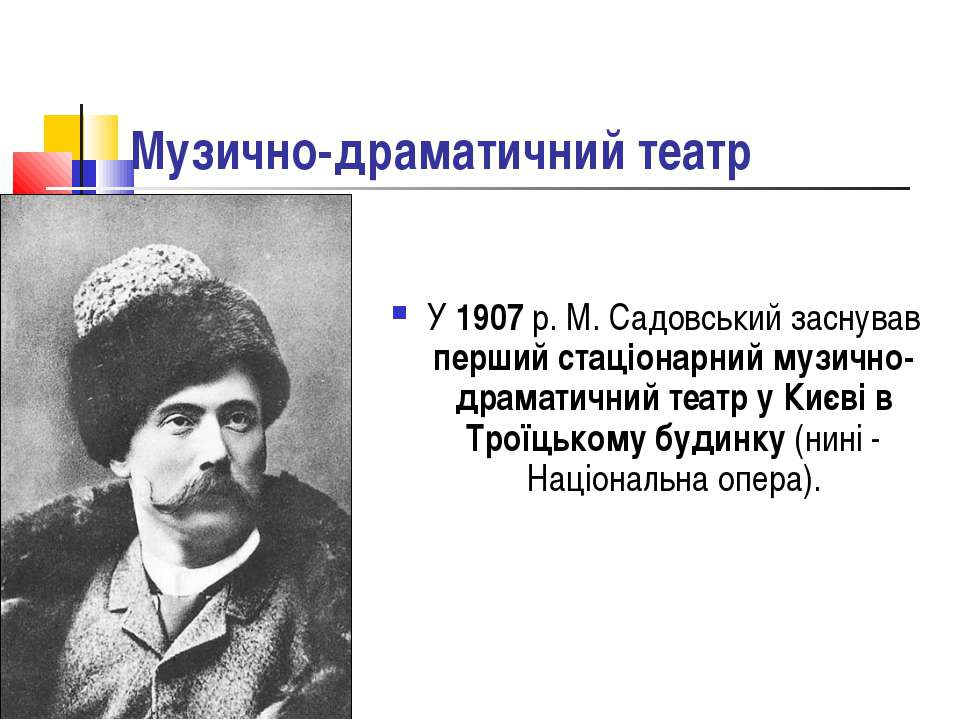 Музично-драматичний театр У 1907 р. М. Садовський заснував перший стаціонарни...