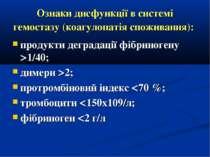 Ознаки дисфункції в системі гемостазу (коагулопатія споживання): продукти дег...
