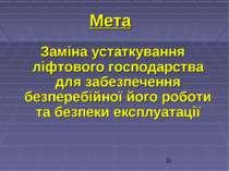 Мета Заміна устаткування ліфтового господарства для забезпечення безперебійно...
