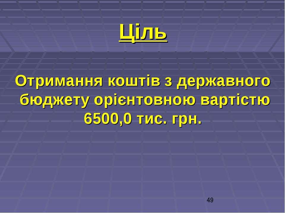 Ціль Отримання коштів з державного бюджету орієнтовною вартістю 6500,0 тис. грн.