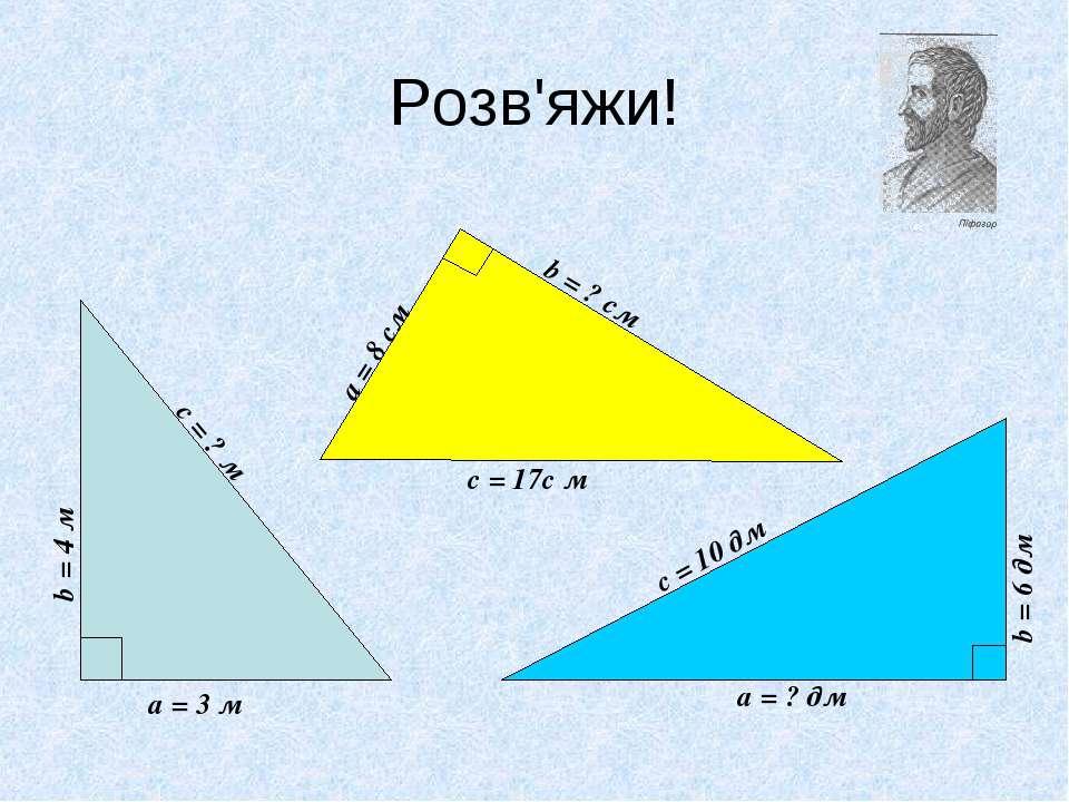 Розв'яжи! а = 3 м b = 4 м с = ? м а = 8 см с = 17с м b = ? см b = 6 дм с = 10...