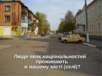 Люди яких національностей проживають в нашому місті (селі)?