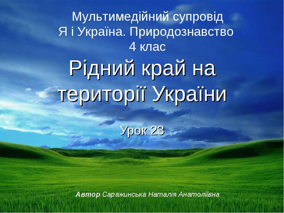 Рідний край на території України Урок 23 Мультимедійний супровід Я і Україна....