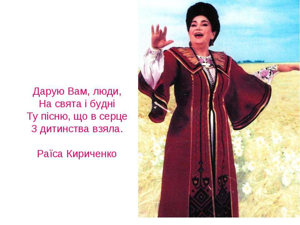 Дарую Вам, люди, На свята і будні Ту пісню, що в серце З дитинства взяла. Раї...