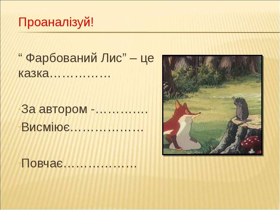 """Проаналізуй! """" Фарбований Лис"""" – це казка…………… За автором -…………. Висміює……………..."""