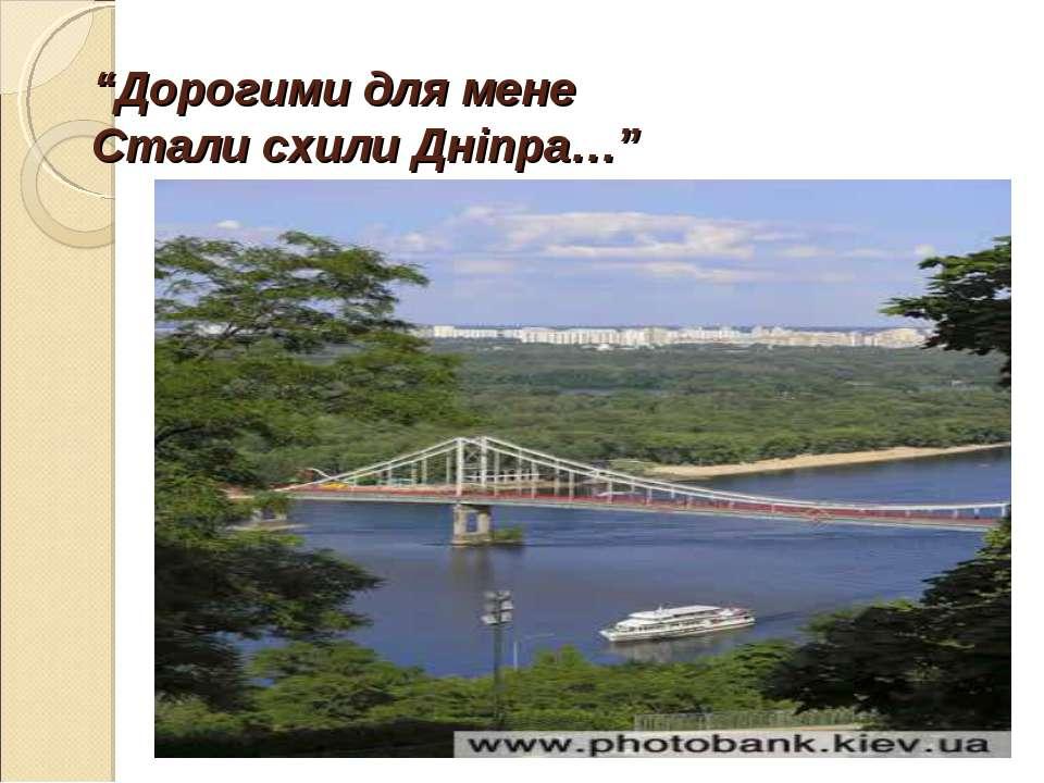 """""""Дорогими для мене Стали схили Дніпра…"""""""