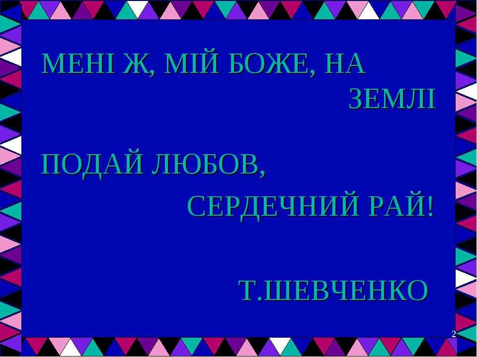 МЕНІ Ж, МІЙ БОЖЕ, НА ЗЕМЛІ ПОДАЙ ЛЮБОВ, СЕРДЕЧНИЙ РАЙ! Т.ШЕВЧЕНКО *