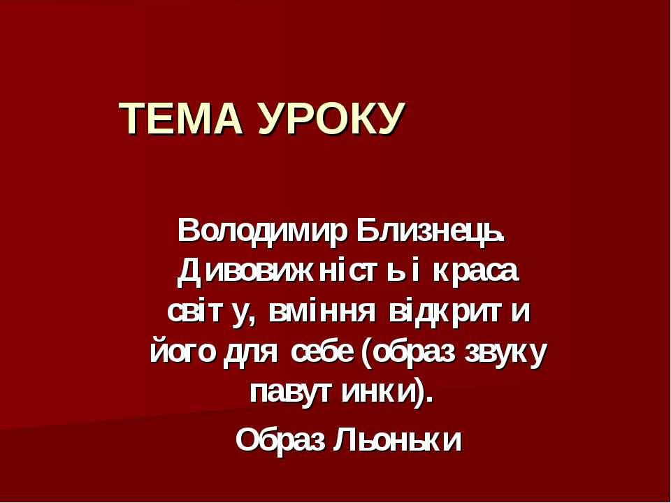 ТЕМА УРОКУ Володимир Близнець. Дивовижність і краса світу, вміння відкрити йо...